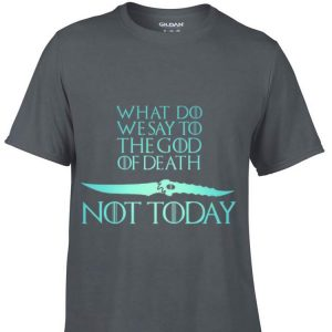 What Do We Say To The God of Death Not Today Game Of Throne Catspaw Blade shirt