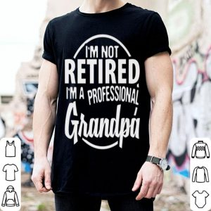 I'm Not Retired I'm A Professional Grandpa Father Day shirt