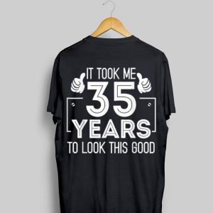 It Took 35 Years To Look This Good Birthday shirt