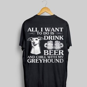 All I Want To Do Is Drink Beer Chill With My Greyhound Dog shirt