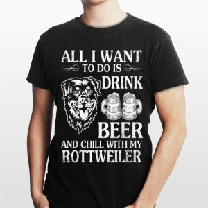 All I Want To Do Is Drink Beer Chill With My Rottweiler Dog shirt