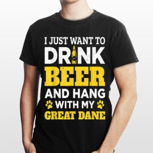 I Just Want To Drink Beer And Hang With My Great Dane shirt