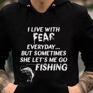 I Live With Fear Everday But Something She Let's Me So Fishing guy tee