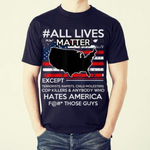 Original All Lives Matter Except Hate America Fuck Those Guys American Flag shirt