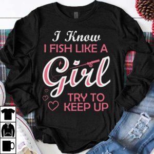 Original I Know i Fish Like A Girl Try To Keep up shirt