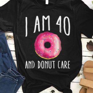 Premium I Am 40 And Donut Care shirt