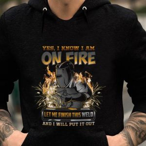 Yes I Know I Am On Fire Let Me Finish This Weld And I Will Put It Out sweater