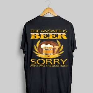 the answer is beer sorry what was the question ,beer shirt