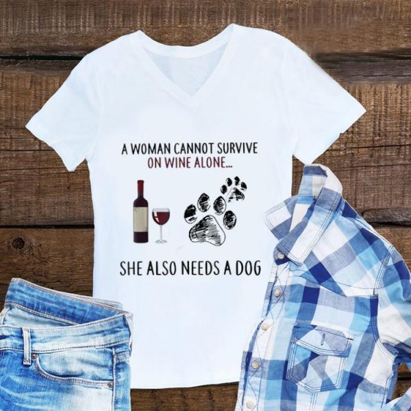 Awesome A Woman Cannot Survive On Wine Alone She Also Needs A Dog shirt