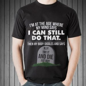 Awesome I'm At The Age Where My Mind Says I Can Still Do that Try It And Die Fat Boy shirt