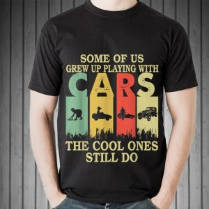 Awesome Some Of Us Grew Up Playing With Cars The Cool Ones Still Do Vintage shirt 1