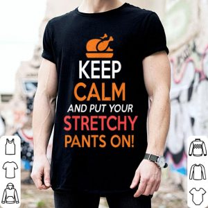 Awesome Keep Calm and Put Your Stretchy Pants On Thanksgiving shirt