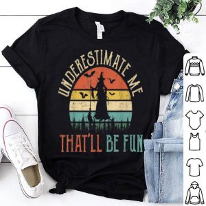 Funny Underestimate Me That'll Be Fun Witch Halloween Funny shirt