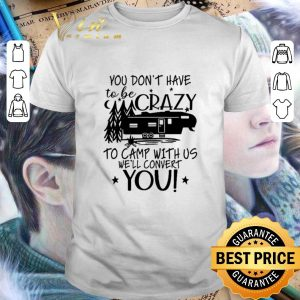 Cool You don't have to be crazy to camp with us we'll convert you shirt