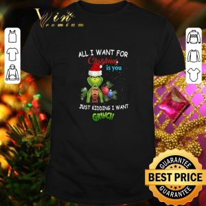 Nice All i want for Christmas is you just kidding i want Grinch Santa shirt