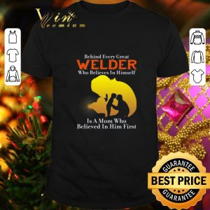 Official Behind every great welder who believes in himself is a mom who shirt