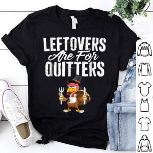 Top Leftovers Are For Quitters Funny Thanksgiving Turkey shirt