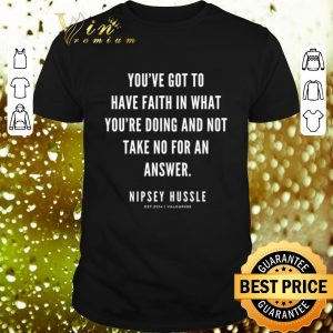 Cheap Rip Nipsey Hussle you've got to have faith in what you're doing and not take no for an answer shirt