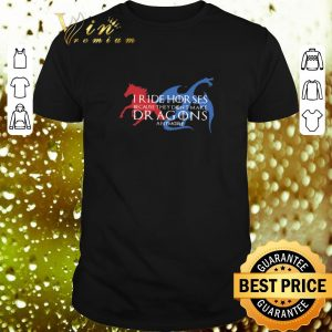 Nice I ride horses because they don't make dragons anymore Game Of Thrones shirt