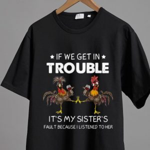 Nice Rooster If We Get In Trouble It's My Sister's Fault Because I Listened To Her shirt 1
