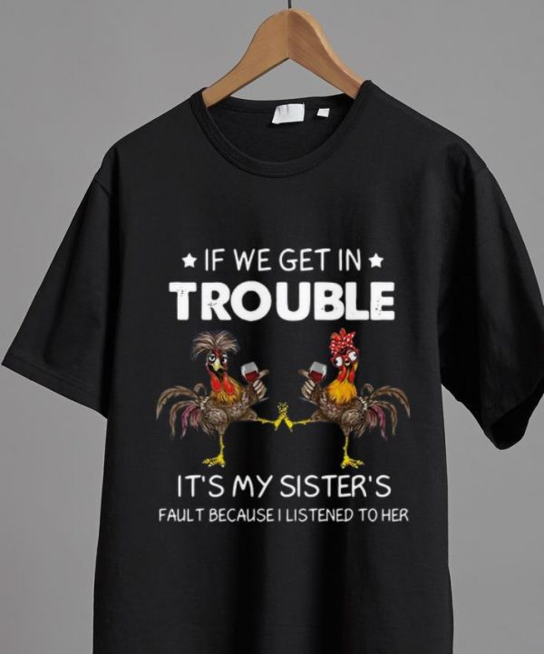 Nice Rooster If We Get In Trouble It's My Sister's Fault Because I Listened To Her shirt