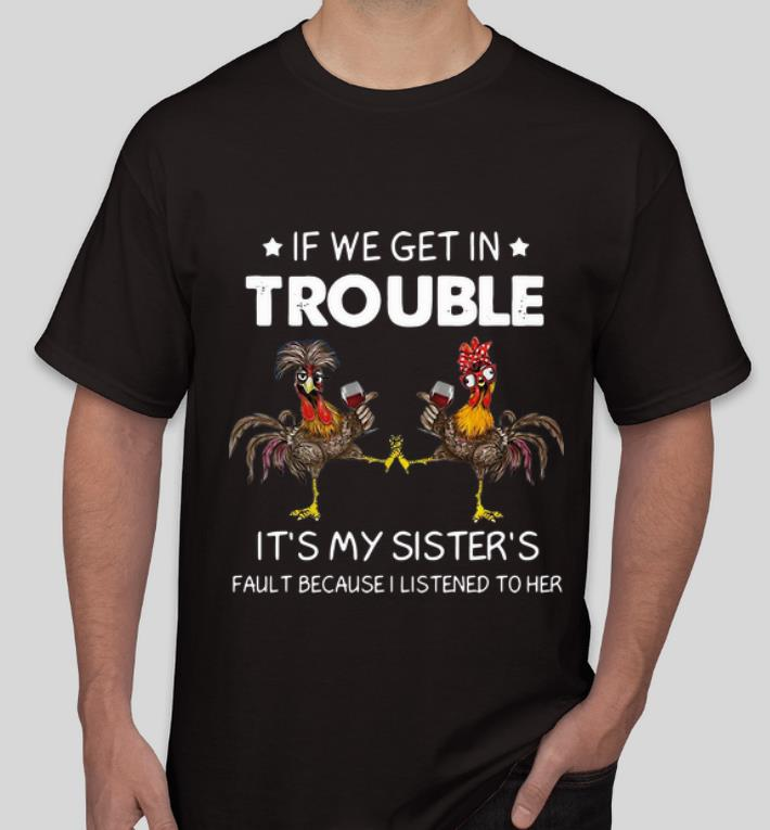 Nice Rooster If We Get In Trouble It s My Sister s Fault Because I Listened To Her shirt 4 - Nice Rooster If We Get In Trouble It's My Sister's Fault Because I Listened To Her shirt