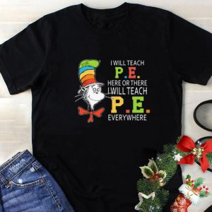 Cool Dr Seuss i will teach P.E. here or there P.E. everywhere shirt