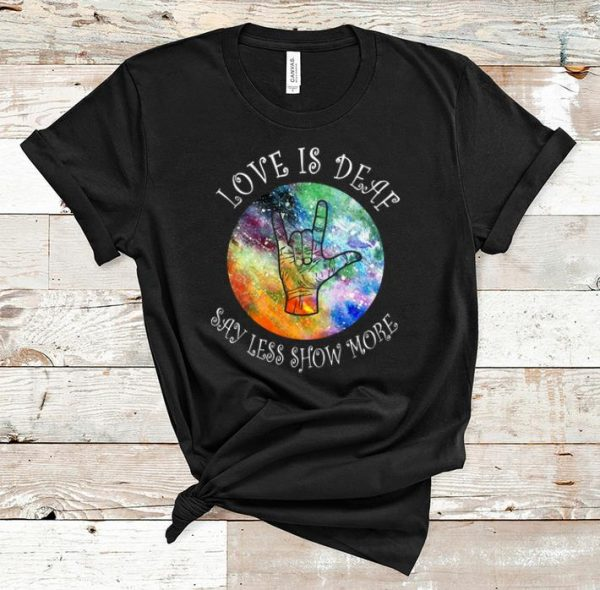 Nice Love Is Deaf Say Less Show More Sign Language shirt