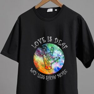 Nice Love Is Deaf Say Less Show More Sign Language shirt 1