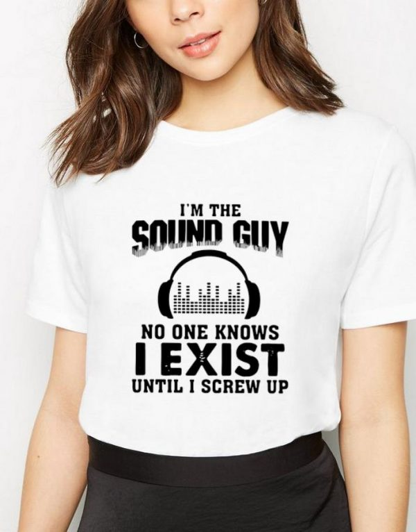 Original I'm The Sound Guy No One Knows I Exist Until I Screw Up shirt