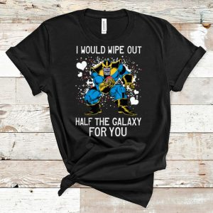 Premium Marvel Thanos I Would Wipe Out Half The Galaxy For You shirt
