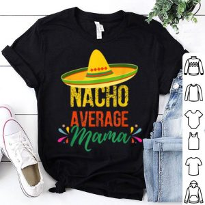 Beautiful Cinco De Mayo Nacho Average Mama Funny Pun shirt