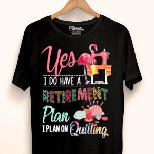 Flamingo Yes i do have a retirement plan i plan on quilting shirt