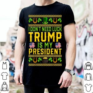 Original I Don't Need Luck Trump Is My President St Patrick's Day Usa shirt