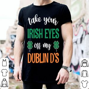 Original Take Your Irish Eyes Off My Dublin D's St. Patrick's Day shirt