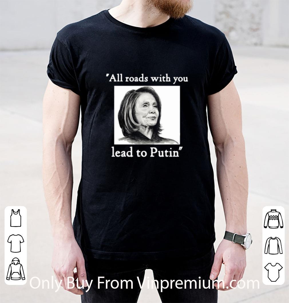Great Nancy Pelosi All Roads With You Lead To Putin shirt