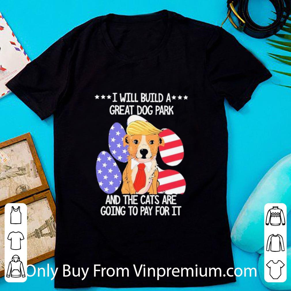 Awesome Donald Trump I Will Build A Great Dog Park And The Cats Are Going Pay For It American Flag shirt