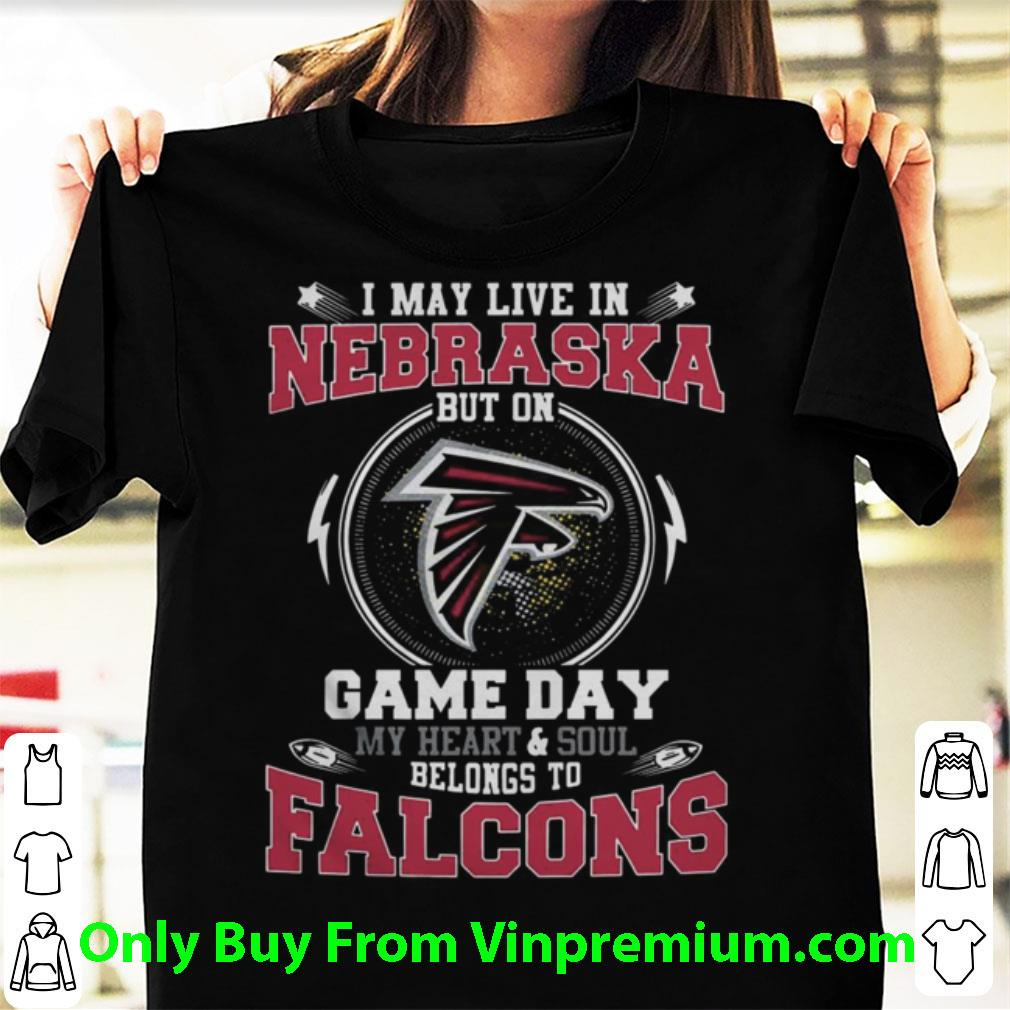 Great I May Live In Nebraska But On Game Day My Heart And Soul Belongs To Falcons shirt