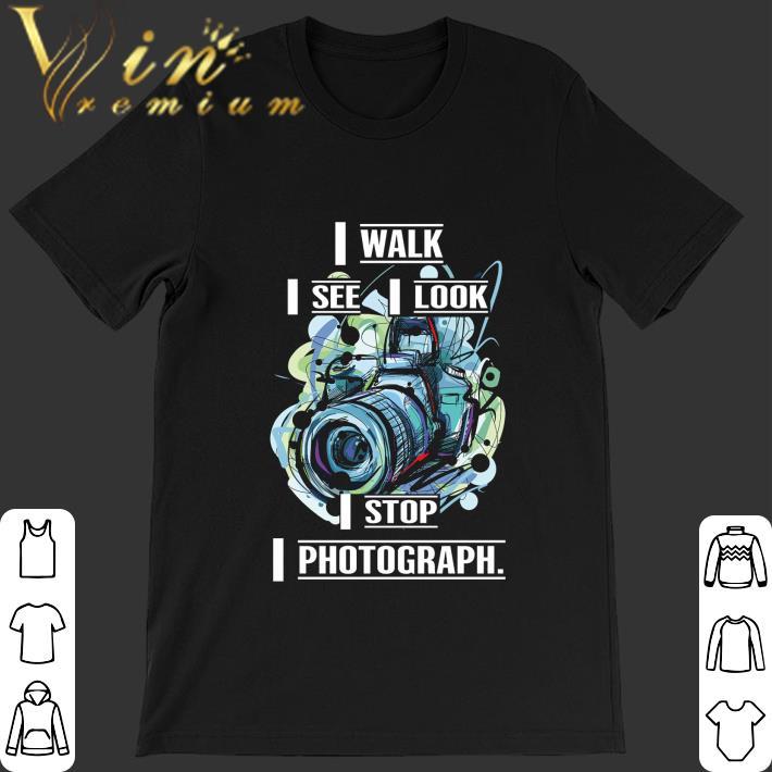 Awesome Camera I Walk I See I Look I Stop I Photograph shirt