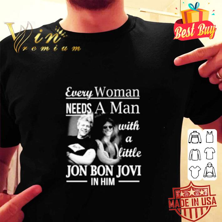 Awesome Every Woman Needs A Man With A Little Jon Bon Jovi In Him shirt