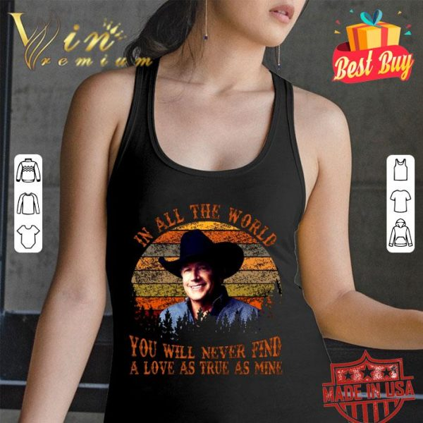 Awesome George Strait In All The World You Will Never Find A Love As True As Mine shirt