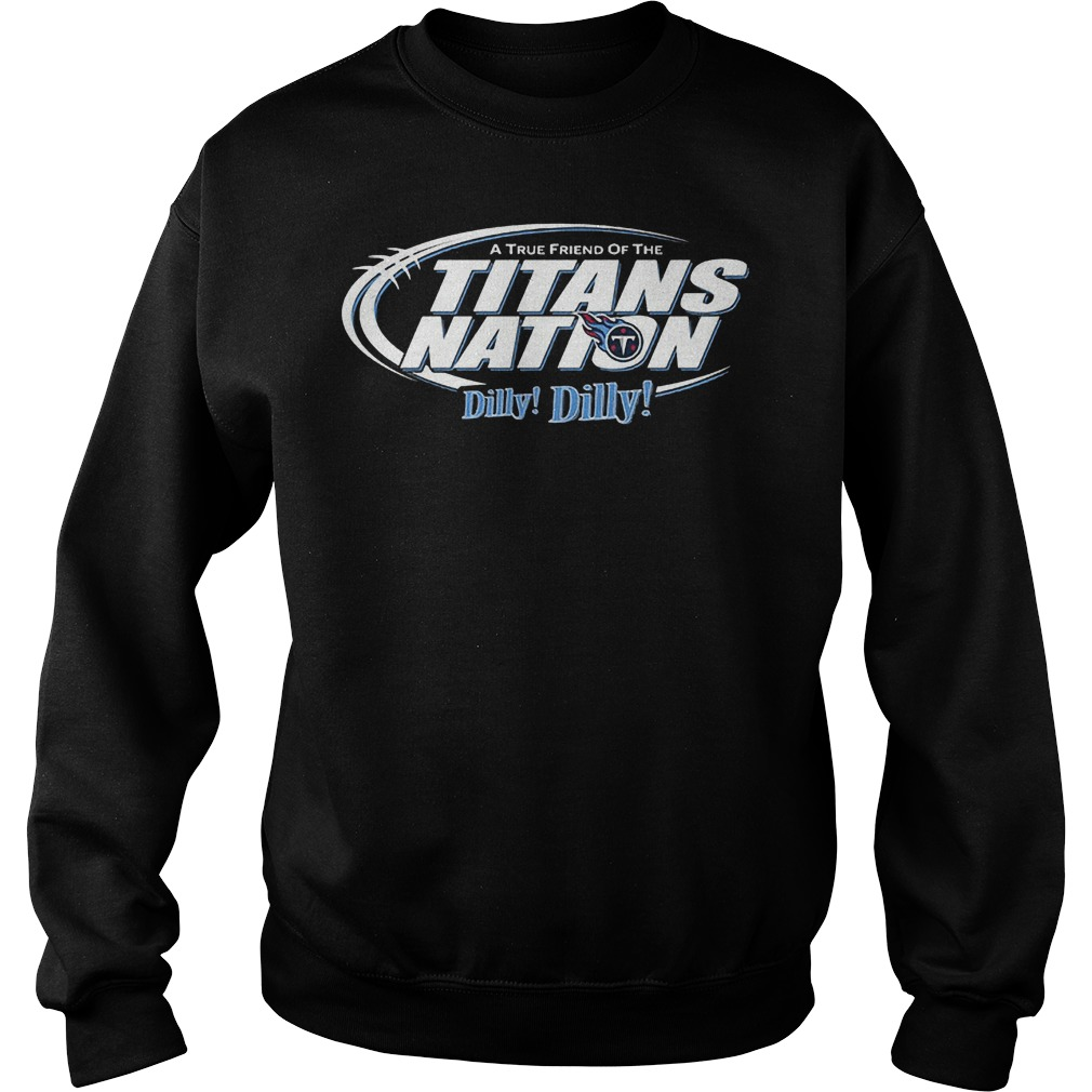 A True Friend Of The Titans Nation Dilly Dilly T-Shirt Sweatshirt Unisex