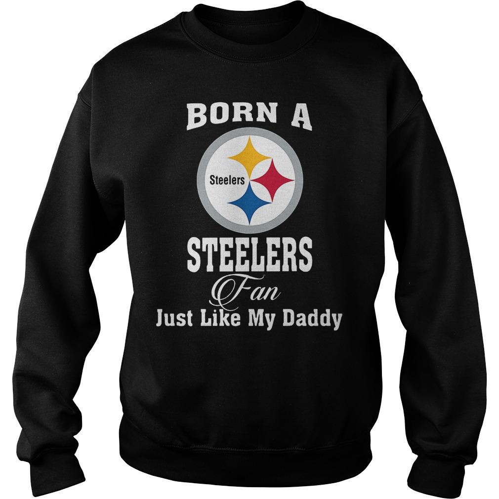 Born A Steelers Fan Just Like My Daddy T-Shirt Sweatshirt Unisex