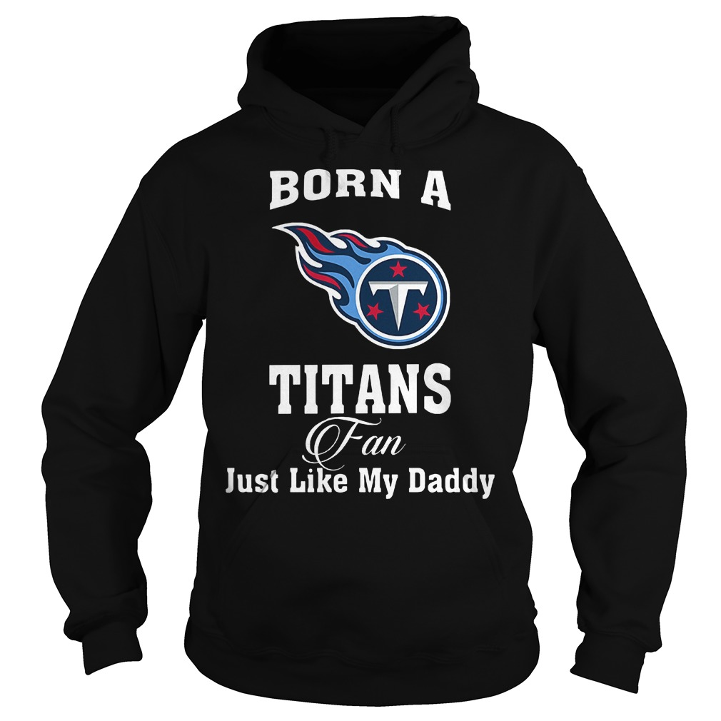 Born A Titans Fan Just Like My Daddy T-Shirt Hoodie