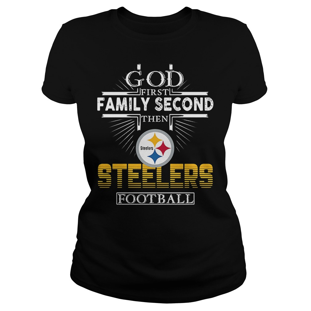 God First Family Second Then Pittsburgh Steelers Football T-Shirt Classic Ladies Tee