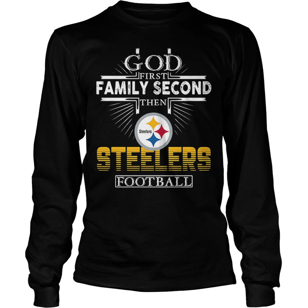 God First Family Second Then Pittsburgh Steelers Football T-Shirt Longsleeve Tee Unisex