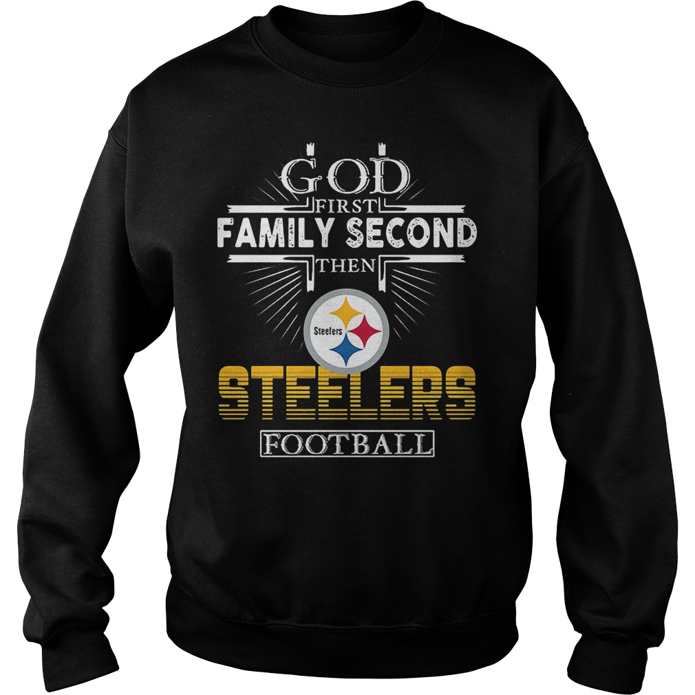 God First Family Second Then Pittsburgh Steelers Football T-Shirt Sweatshirt Unisex