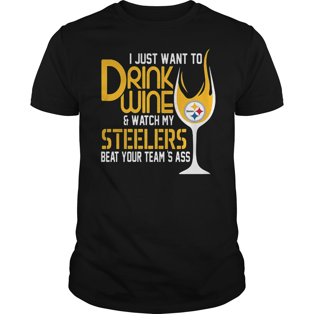 I Just Want To Drink Wine And Watch My Steelers Beat Your Team's Ass T-Shirt