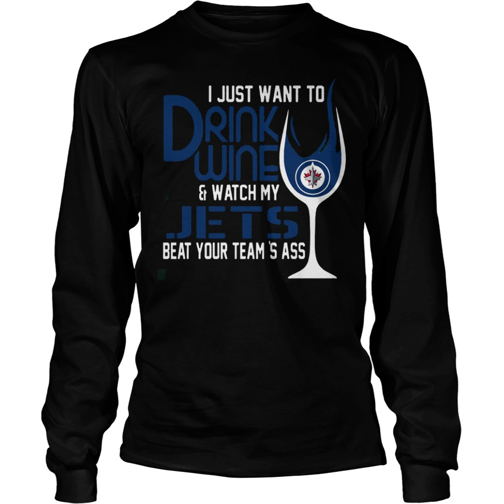I Just Want To Drink Wine And Watch My Winnipeg Jets Beat Your Team's Ass T-Shirt Longsleeve Tee Unisex