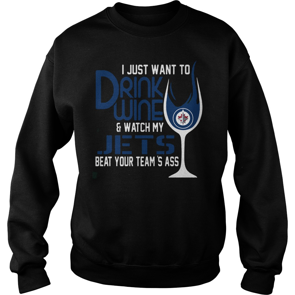 I Just Want To Drink Wine And Watch My Winnipeg Jets Beat Your Team's Ass T-Shirt Sweatshirt Unisex